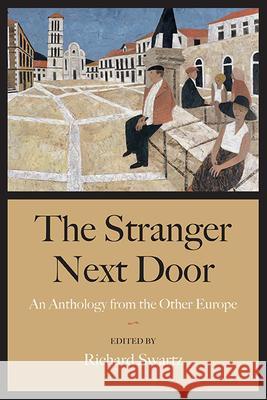 The Stranger Next Door: An Anthology from the Other Europe Richard Swartz 9780810126305