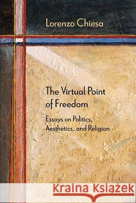 The Virtual Point of Freedom: Essays on Politics, Aesthetics, and Religion Lorenzo Chiesa 9780810133730