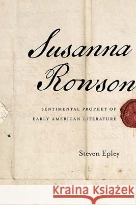 Susanna Rowson: Sentimental Prophet of Early American Literature Steven Epley 9780810133822