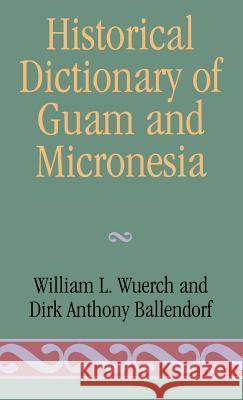 Historical Dictionary of Guam and Micronesia William L. Wuerch Dirk Anthony Ballendorf Dirk Anthony Ballendorf 9780810828582