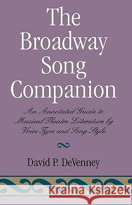The Broadway Song Companion: An Annotated Guide to Musical Theatre Literature by Voice Type and Song Style David P. DeVenney 9780810833739