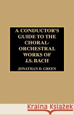 A Conductor's Guide to the Choral-Orchestral Works of J. S. Bach Jonathan D. Green 9780810837331
