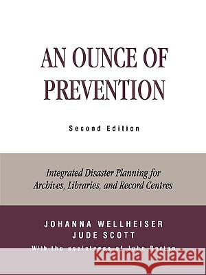An Ounce of Prevention: Integrated Disaster Planning for Archives, Libraries, and Record Centers Johanna G. Wellheiser 9780810841765