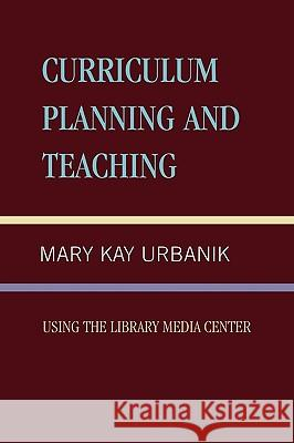 Curriculum Planning and Teaching Using the School Library Media Center Mary Kay Urbanik 9780810841932