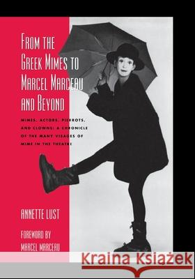 From the Greek Mimes to Marcel Marceau and Beyond: Mimes, Actors, Pierrots and Clowns: A Chronicle of the Many Visages of Mime in the Theatre Annette Bercut Lust 9780810845930