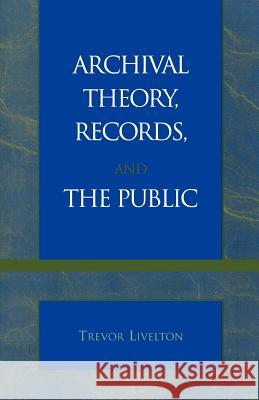 Archival Theory, Records, and the Public Trevor Livelton 9780810847460