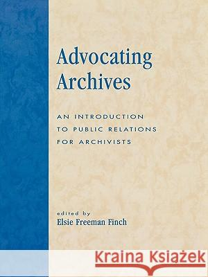 Advocating Archives : An Introduction to Public Relations for Archivists Elsie Freeman Finch 9780810847736