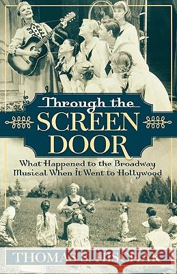 Through the Screen Door: What Happened to the Broadway Musical When It Went to Hollywood Thomas S. Hischak 9780810850187