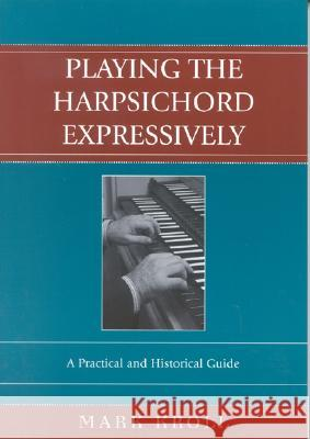 Playing the Harpsichord Expressively: A Practical and Historical Guide Mark Kroll 9780810850323