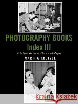 Photography Books Index III: A Subject Guide to Photo Anthologies Martha Kreisel 9780810856936