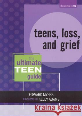 Teens, Loss, and Grief: The Ultimate Teen Guide Edward Myers 9780810857582