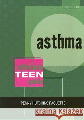 Asthma: The Ultimate Teen Guide Penny Hutchins Paquette 9780810857599