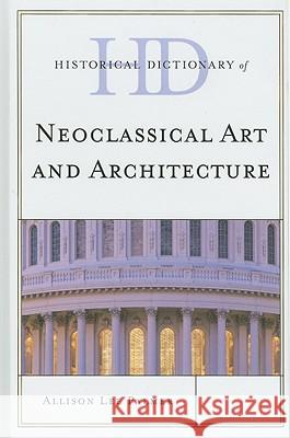 Historical Dictionary of Neoclassical Art and Architecture Allison Lee Palmer 9780810861954