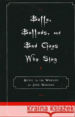Buffy, Ballads, and Bad Guys Who Sing: Music in the Worlds of Joss Whedon Kendra Preston Leonard 9780810869455