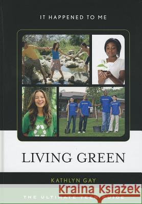 Living Green: The Ultimate Teen Guide Kathlyn Gay   9780810877016 Scarecrow Press