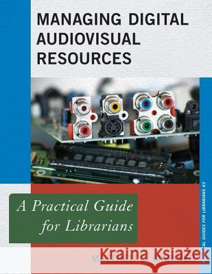Managing Digital Audiovisual Resources: A Practical Guide for Librarians Matthew C. Mariner 9780810891036