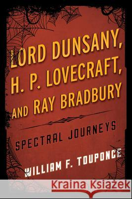 Lord Dunsany, H.P. Lovecraft, and Ray Bradbury : Spectral Journeys William Touponce 9780810892194
