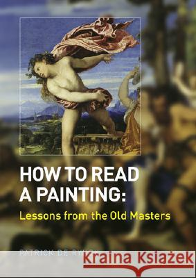 How to Read a Painting: Lessons from the Old Masters Patrick d Patrick Rynck Patrick De Rynck 9780810955769