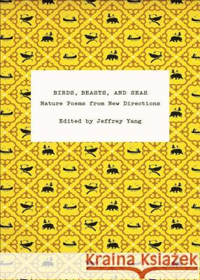 Birds, Beasts, and Seas: Nature Poems from New Directions Jeffrey Yang 9780811219198 New Directions Publishing Corporation