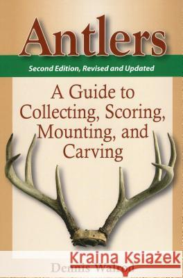 Antlers: A Guide to Collecting, Scoring, Mounting, and Carving Dennis Walrod 9780811705967