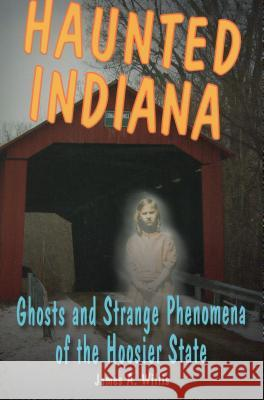 Haunted Indiana: Ghosts and Strange Phenomena of the Hoosier State James A. Willis 9780811707794