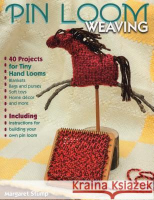 Pin Loom Weaving: 40 Projects for Tiny Hand Looms Margaret Stump 9780811712484