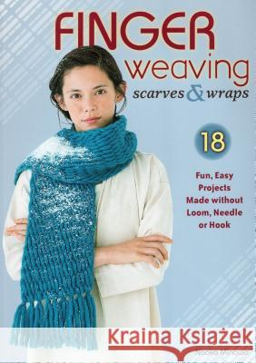 Finger Weaving Scarves & Wraps: 18 Fun, Easy Projects Made Without Loom, Needle or Hook Naoko Minowa 9780811715577