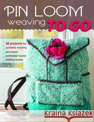 Pin Loom Weaving to Go: 30 Projects for Portable Weaving Margaret Stump 9780811716130