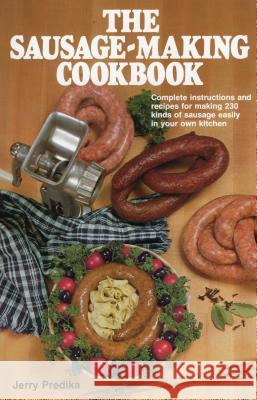 The Sausage-Making Cookbook: Complete Instructions and Recipes for Making 230 Kinds of Sausage Easily in Your Own Kitchen Jerry Predika 9780811716932