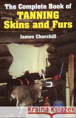 The Complete Book of Tanning Skins and Furs James E. Churchill 9780811717199