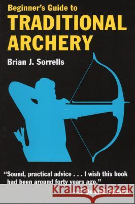 Beginner's Guide to Traditional Archery Brian Sorrells 9780811731331