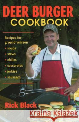 Deer Burger Cookbook: Recipes for Ground Venison Soups, Stews, Chilies, Casseroles, Jerkies, Sausages Rick Black 9780811732871