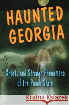 Haunted Georgia: Ghosts and Strange Phenomena of the Peach State Alan Brown 9780811734431