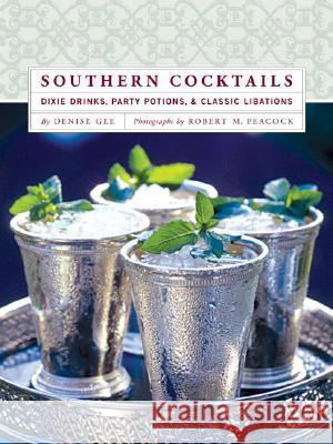 Southern Cocktails: Dixie Drinks, Party Potions, and Classic Libations Denise Gee Robert M. Peacock 9780811852432