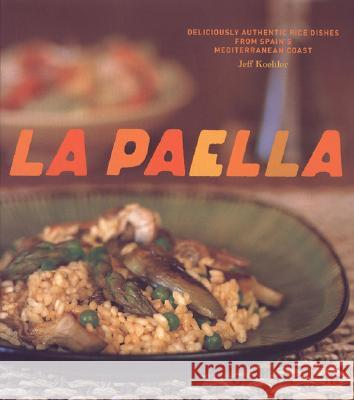 La Paella: Deliciously Authentic Rice Dishes from Spain's Mediterranean Coast Jeff Koehler Jeff Koehler Pep Blancafort 9780811852517