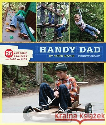 Handy Dad: 25 Awesome Projects for Dads and Kids Todd Davis 9780811869584