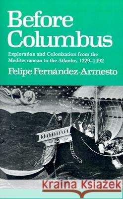 Before Columbus: Exploration and Colonisation from the Mediterranean to the Atlantic, 1229-1492 Felipe Fernandez-Armesto 9780812214123 University of Pennsylvania Press