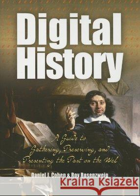 Digital History : A Guide to Gathering, Preserving, and Presenting the Past on the Web Daniel J. Cohen Roy Rosenzweig 9780812219234