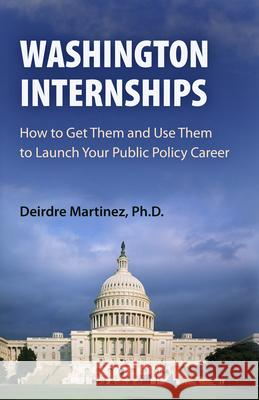 Washington Internships: How to Get Them and Use Them to Launch Your Public Policy Career Deirdre Martinez Deirdre Martnez 9780812220551