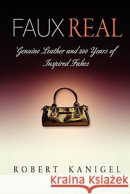 Faux Real: Genuine Leather and 200 Years of Inspired Fakes Robert Kanigel 9780812221329