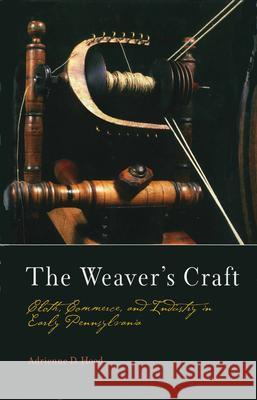 The Weaver's Craft: Cloth, Commerce, and Industry in Early Pennsylvania Adrienne D. Hood 9780812237351