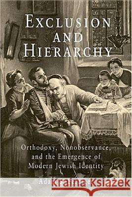 Exclusion and Hierarchy : Orthodoxy, Nonobservance, and the Emergence of Modern Jewish Identity Adam S. Ferziger 9780812238655
