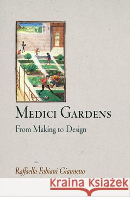 Medici Gardens : From Making to Design Raffaella Fabiani Giannetto 9780812240726