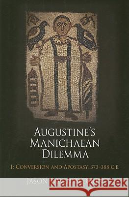 Augustine's Manichaean Dilemma, Volume 1: Conversion and Apostasy, 373-388 C.E. Jason David Beduhn 9780812242102