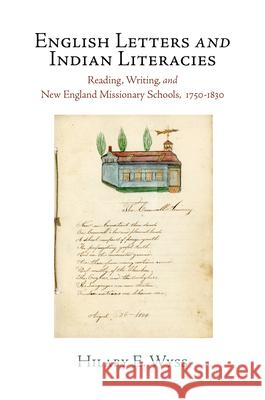 English Letters and Indian Literacies: Reading, Writing, and New England Missionary Schools, 1750-1830 Hilary E. Wyss 9780812244137