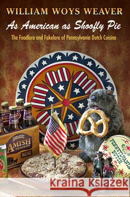 As American as Shoofly Pie: The Foodlore and Fakelore of Pennsylvania Dutch Cuisine William Woys Weaver 9780812244793