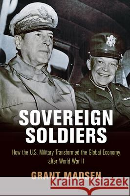 Sovereign Soldiers: How the U.S. Military Transformed the Global Economy After World War II Grant Madsen 9780812250367