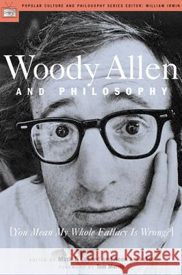 Woody Allen and Philosophy : [You Mean My Whole Fallacy Is Wrong?] Mark T. Conard Aeon J. Skoble Tom Morris 9780812694536 Open Court Publishing Company