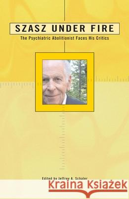 Szasz Under Fire: A Psychiatric Abolitionist Faces His Critics Jeffrey A. Schaler 9780812695687