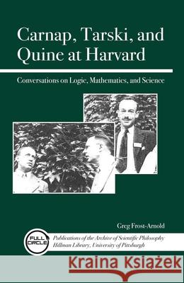 Carnap, Tarski, and Quine at Harvard : Conversations on Logic, Mathematics, and Science Greg Frost-Arnold 9780812698305